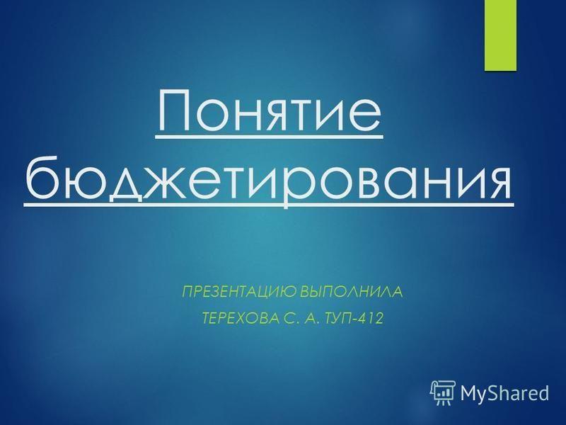 Понятие бюджетирования ПРЕЗЕНТАЦИЮ ВЫПОЛНИЛА ТЕРЕХОВА С. А. ТУП-412
