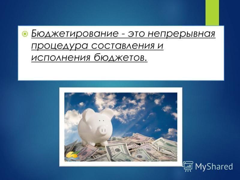 Бюджетирование - это непрерывная процедура составления и исполнения бюджетов.