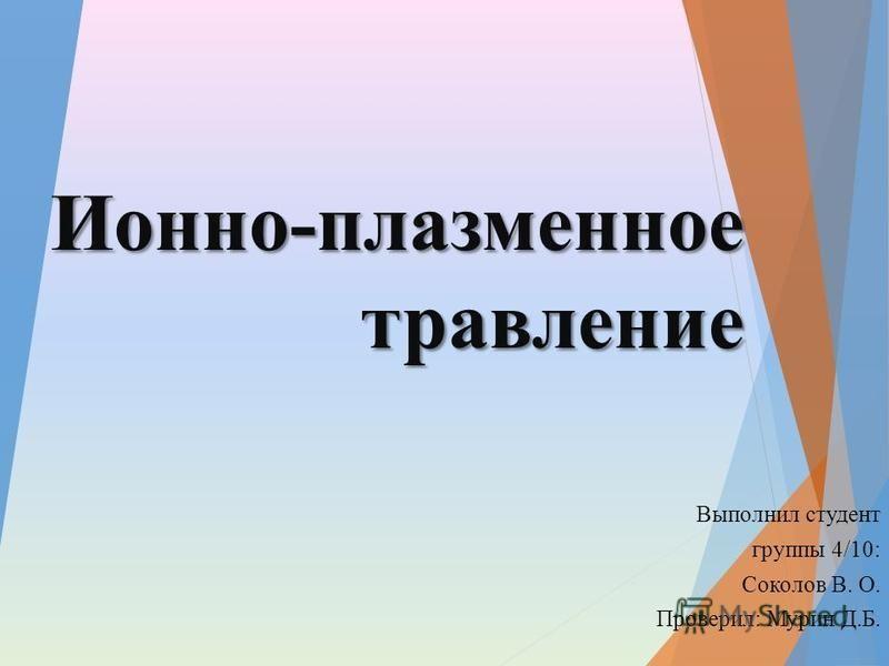 Ионно-плазменное травление Выполнил студент группы 4/10: Соколов В. О. Проверил: Мурин Д.Б.