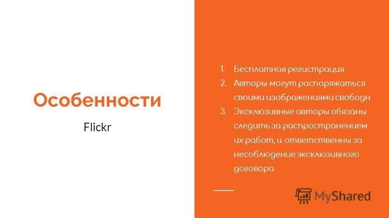 Особенности Flickr 1. Бесплатная регистрация 2. Авторы могут распоряжаться своими изображениями свободен 3. Эксклюзивные авторы обязаны следить за распространением их работ, и ответственны за несоблюдение эксклюзивного договора