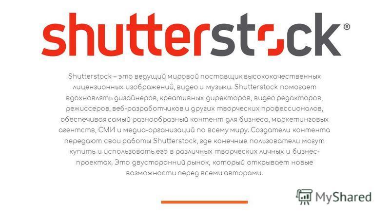 Shutterstock – это ведущий мировой поставщик высококачественных лицензионных изображений, видео и музыки. Shutterstock помогает вдохновлять дизайнеров, креативных директоров, видео редакторов, режиссеров, веб-разработчиков и других творческих професс