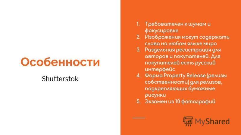 Особенности Shutterstok 1. Требователен к шумам и фокусировке 2. Изображения могут содержать слова на любом языке мира 3. Раздельная регистрация для авторов и покупателей. Для покупателей есть русский интерфейс 4. Форма Property Release (релизы собст