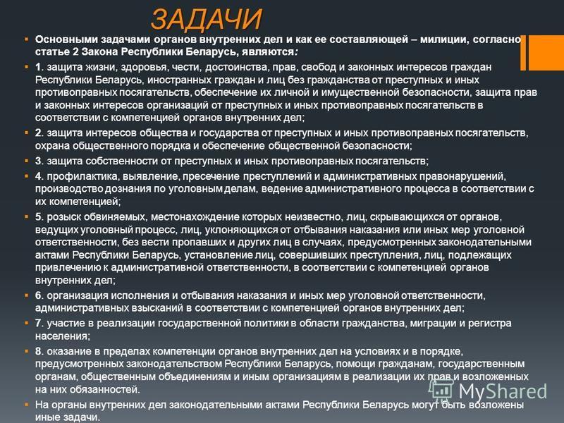 ЗАДАЧИ Основными задачами органов внутренних дел и как ее составляющей – милиции, согласно статье 2 Закона Республики Беларусь, являются: 1. защита жизни, здоровья, чести, достоинства, прав, свобод и законных интересов граждан Республики Беларусь, ин