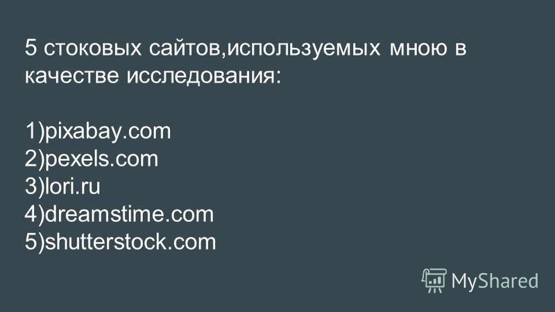 5 стоковых сайтов,используемых мною в качестве исследования: 1)pixabay.com 2)pexels.com 3)lori.ru 4)dreamstime.com 5)shutterstock.com