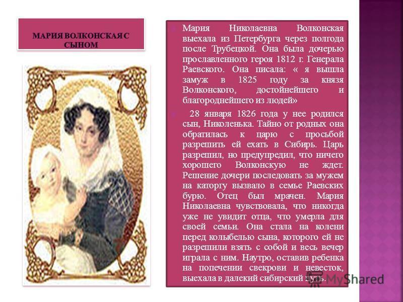 Мария Николаевна Волконская выехала из Петербурга через полгода после Трубецкой. Она была дочерью прославленного героя 1812 г. Генерала Раевского. Она писала: « я вышла замуж в 1825 году за князя Волконского, достойнейшего и благороднейшего из людей»