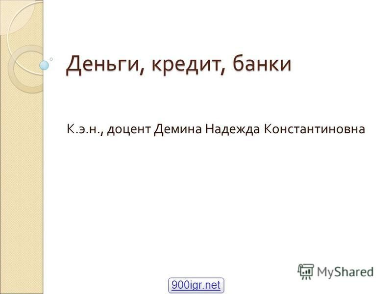 Деньги, кредит, банки К.э.н., доцент Демина Надежда Константиновна 900igr.net