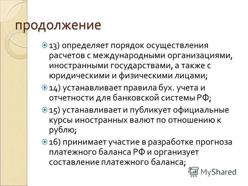 продолжение 13) определяет порядок осуществления расчетов с международными организациями, иностранными государствами, а также с юридическими и физическими лицами; 14) устанавливает правила бух. учета и отчетности для банковской системы РФ; 15) устана