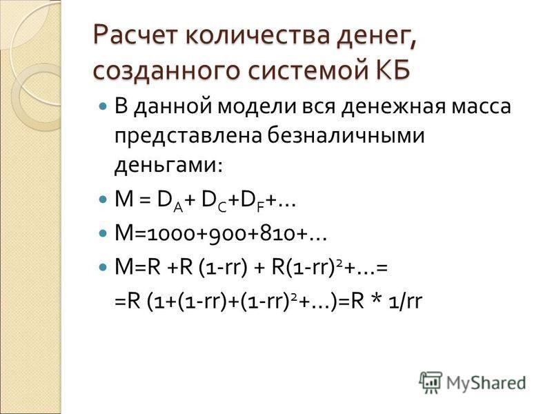 Расчет количества денег, созданного системой КБ В данной модели вся денежная масса представлена безналичными деньгами: М = D A + D C +D F +… M=1000+900+810+… M=R +R (1-rr) + R(1-rr) 2 +…= =R (1+(1-rr)+(1-rr) 2 +…)=R * 1/rr