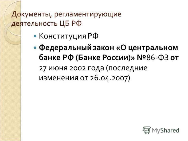 Документы, регламентирующие деятельность ЦБ РФ Конституция РФ Федеральный закон «О центральном банке РФ (Банке России)» 86-ФЗ от 27 июня 2002 года (последние изменения от 26.04.2007)