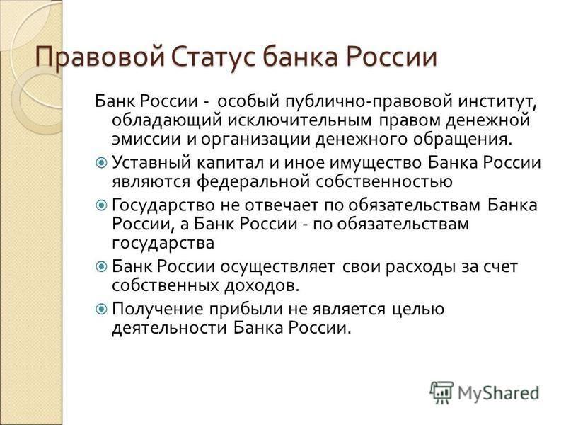 Правовой Статус банка России Банк России - особый публично-правовой институт, обладающий исключительным правом денежной эмиссии и организации денежного обращения. Уставный капитал и иное имущество Банка России являются федеральной собственностью Госу