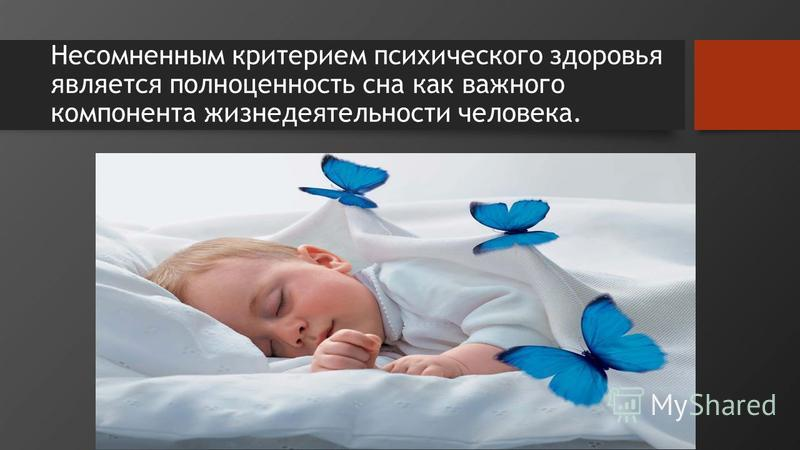 Несомненным критерием психического здоровья является полноценность сна как важного компонента жизнедеятельности человека.