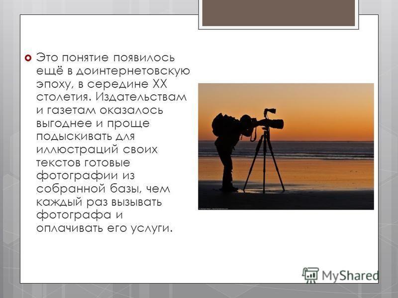 Это понятие появилось ещё в доинтернетовскую эпоху, в середине XX столетия. Издательствам и газетам оказалось выгоднее и проще подыскивать для иллюстраций своих текстов готовые фотографии из собранной базы, чем каждый раз вызывать фотографа и оплачив