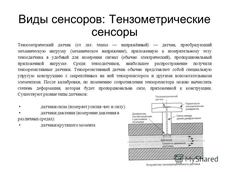 Виды сенсоров: Тензометрические сенсоры Тензометрический датчик (от лат. tensus напряжённый) датчик, преобразующий механическую нагрузку (механическое напряжение), приложенную к измерительному телу тензодатчика в удобный для измерения сигнал (обычно