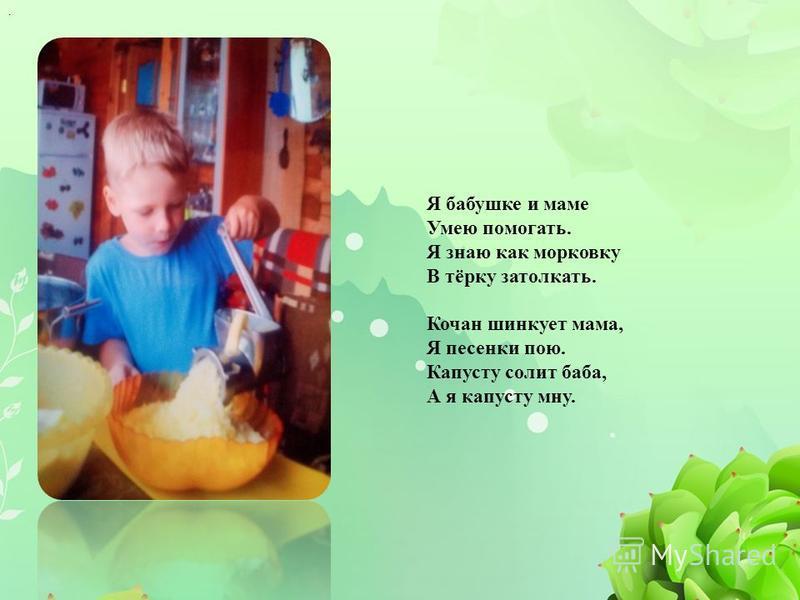 . Я бабушке и маме Умею помогать. Я знаю как морковку В тёрку затолкать. Кочан шинкует мама, Я песенки пою. Капусту солит баба, А я капусту мну.