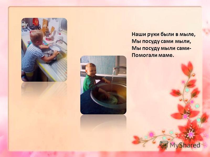 Наши руки были в мыле, Мы посуду сами мыли, Мы посуду мыли сами- Помогали маме.