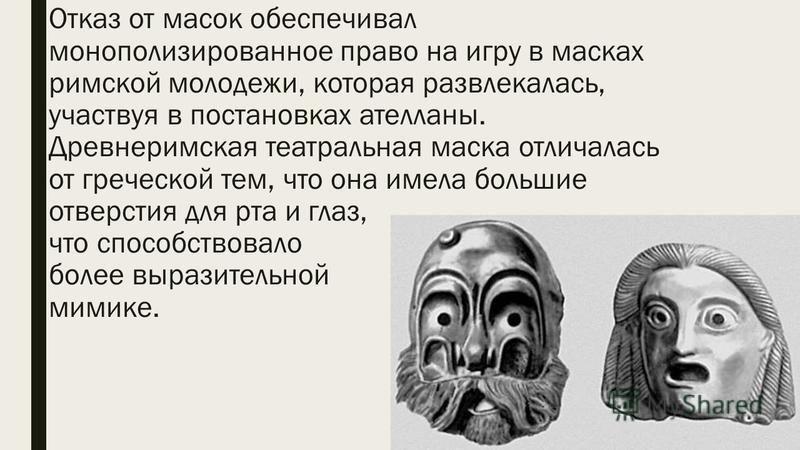 Отказ от масок обеспечивал монополизированное право на игру в масках римской молодежи, которая развлекалась, участвуя в постановках ателланы. Древнеримская театральная маска отличалась от греческой тем, что она имела большие отверстия для рта и глаз,