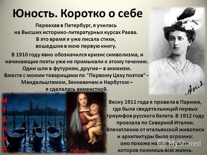 Юность. Коротко о себе Переехав в Петербург, я училась на Высших историко-литературных курсах Раева. В это время я уже писала стихи, вошедшие в мою первую книгу. В 1910 году явно обозначился кризис символизма, и начинающие поэты уже не примыкали к эт