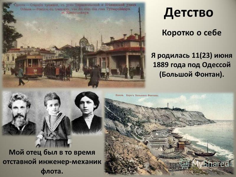 Детство Коротко о себе Мой отец был в то время отставной инженер-механик флота. Я родилась 11(23) июня 1889 года под Одессой (Большой Фонтан).