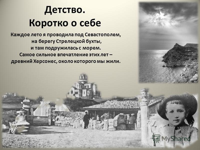 Детство. Коротко о себе Каждое лето я проводила под Севастополем, на берегу Стрелецкой бухты, и там подружилась с морем. Самое сильное впечатление этих лет – древний Херсонес, около которого мы жили.