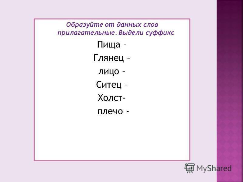 Образуйте от данных слов прилагательные. Выдели суффикс Пища – Глянец – лицо – Ситец – Холст- плечо -
