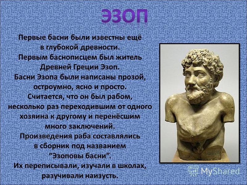 Первые басни были известны ещё в глубокой древности. Первым баснописцем был житель Древней Греции Эзоп. Басни Эзопа были написаны прозой, остроумно, ясно и просто. Считается, что он был рабом, несколько раз переходившим от одного хозяина к другому и