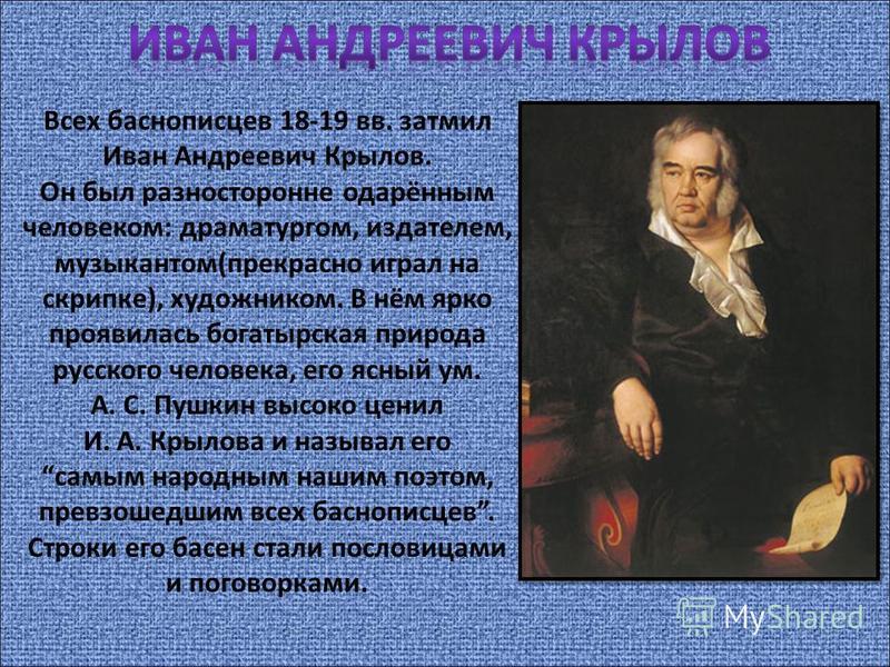 Всех баснописцев 18-19 вв. затмил Иван Андреевич Крылов. Он был разносторонне одарённым человеком: драматургом, издателем, музыкантом(прекрасно играл на скрипке), художником. В нём ярко проявилась богатырская природа русского человека, его ясный ум.