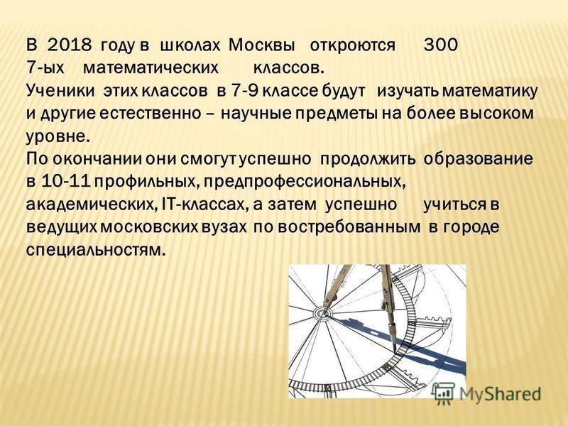 В 2018 году в школах Москвыоткроются 300 7-ыхматематическихклассов. Ученики этих классов в 7-9 классе будут изучать математику и другие естественно – научные предметы на более высоком уровне. По окончании они смогут успешно продолжить образование в 1