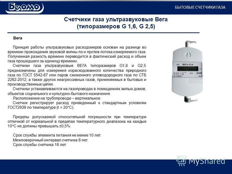 Счетчики газа ультразвуковые Вега (типоразмеров G 1,6, G 2,5) Вега Принцип работы ультразвуковых расходомеров основан на разнице во времени прохождения звуковой волны по и против потока измеряемого газа. Полученная разность времени переводится в факт