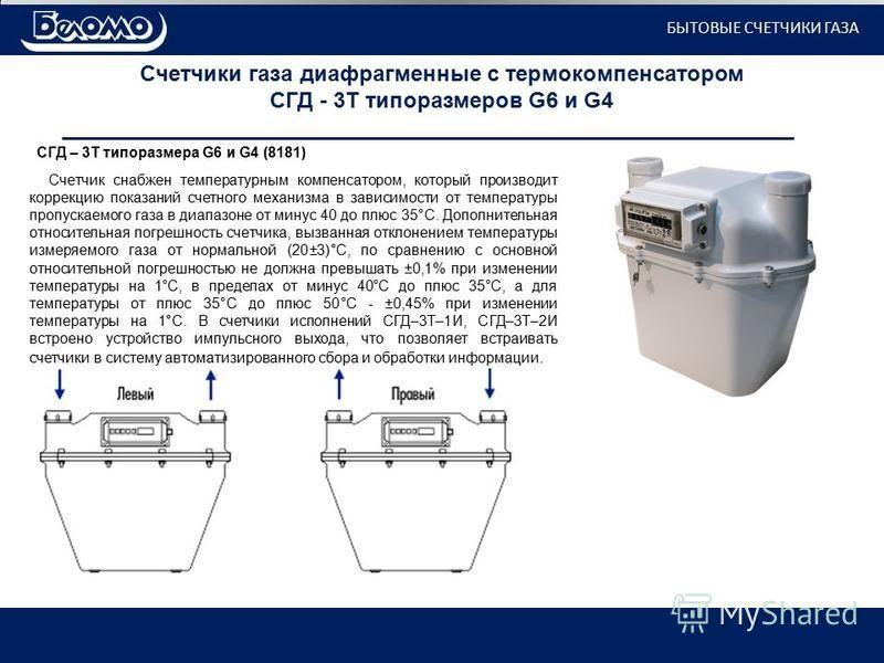 Счетчики газа диафрагменные с термокомпенсатором СГД - 3Т типоразмеров G6 и G4 СГД – 3Т типоразмера G6 и G4 (8181) Счетчик снабжен температурным компенсатором, который производит коррекцию показаний счетного механизма в зависимости от температуры про