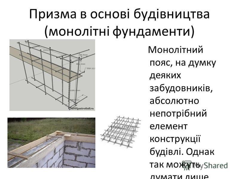 Призма в основі будівництва (монолітні фундаменти) Монолітний пояс, на думку деяких забудовників, абсолютно непотрібний елемент конструкції будівлі. Однак так можуть думати лише дилетанти або ті, хто просто не розуміє всіх властивостей. Призмові елем