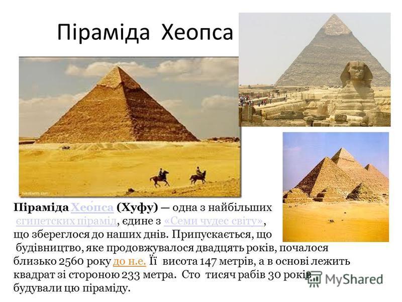 Піраміда Хеопса Піраміда Хеопса (Хуфу) одна з найбільшихХеопса єгипетских пірамід, єдине з «Семи чудес світу»,єгипетских пірамід«Семи чудес світу» що збереглося до наших днів. Припускається, що будівництво, яке продовжувалося двадцять років, почалося