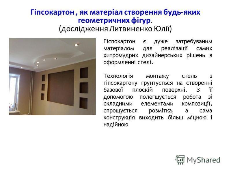 Гіпсокартон, як матеріал створення будь-яких геометричних фігур. (дослідження Литвиненко Юлії) Гіспокартон є дуже затребуваним матеріалом для реалізації самих хитромудрих дизайнерських рішень в оформленні стелі. Технологія монтажу стель з гіпсокартон