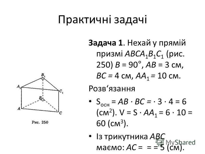 Практичні задачі Задача 1. Нехай у прямій призмі АВСА 1 В 1 С 1 (рис. 250) B = 90°, АВ = 3 см, ВС = 4 см, АА 1 = 10 см. Розвязання S осн = АВ ВС = 3 4 = 6 (см 2 ). V = S AА 1 = 6 10 = 60 (см 3 ). Із трикутника ABC маємо: АС = = = 5 (см). S бічн = (AB