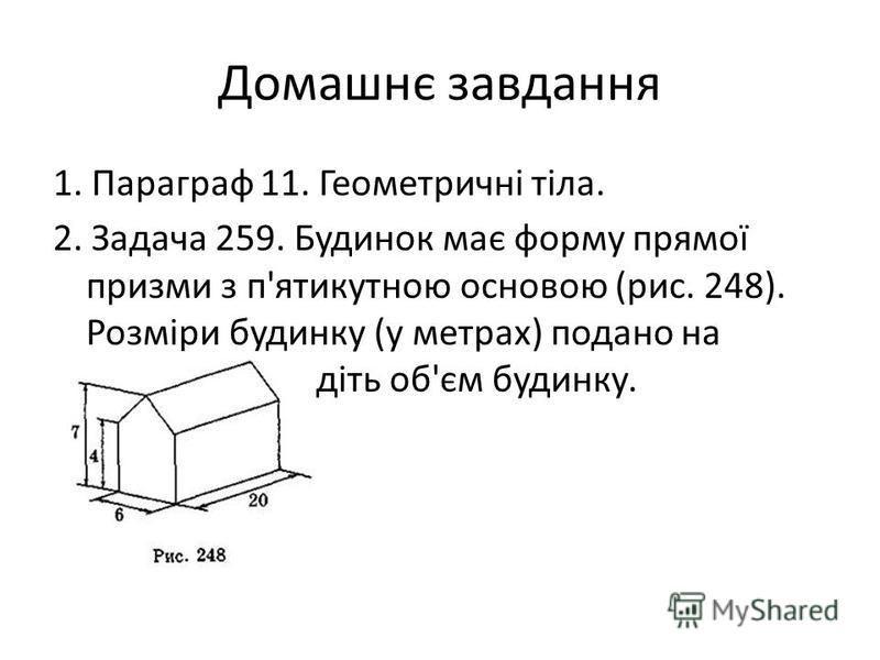 Домашнє завдання 1. Параграф 11. Геометричні тіла. 2. Задача 259. Будинок має форму прямої призми з п'ятикутною основою (рис. 248). Розміри будинку (у метрах) подано на рисунку. Знайдіть об'єм будинку.