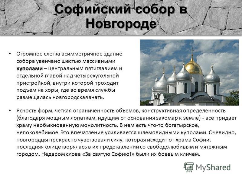 Софийский собор в Новгороде куполами Огромное слегка асимметричное здание собора увенчано шестью массивными куполами – центральным пятиглавием и отдельной главой над четырехугольной пристройкой, внутри которой проходит подъем на хоры, где во время сл