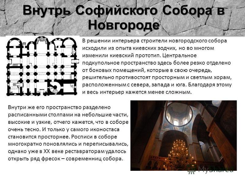 Внутрь Софийского Собора в Новгороде В решении интерьера строители новгородского собора исходили из опыта киевских зодчих, но во многом изменили киевский прототип. Центральное подкупольное пространство здесь более резко отделено от боковых помещений,