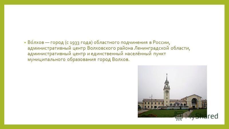 Во́лхов город (с 1933 года) областного подчинения в России, административный центр Волховского района Ленинградской области, административный центр и единственный населённый пункт муниципального образования город Волхов.