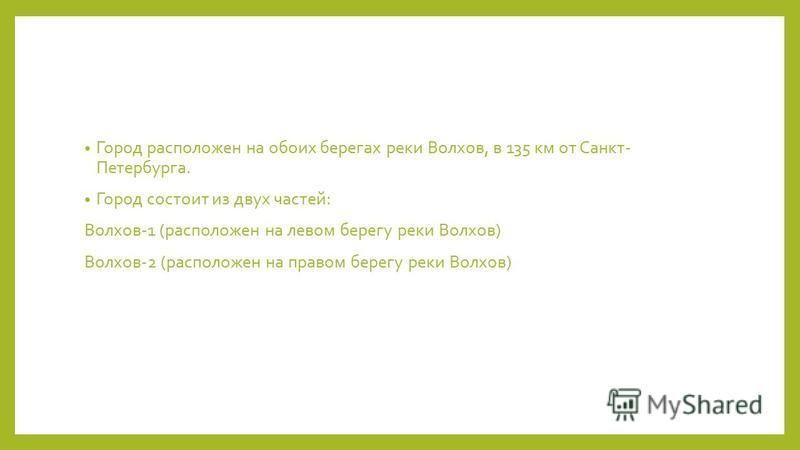 Город расположен на обоих берегах реки Волхов, в 135 км от Санкт- Петербурга. Город состоит из двух частей: Волхов-1 (расположен на левом берегу реки Волхов) Волхов-2 (расположен на правом берегу реки Волхов)