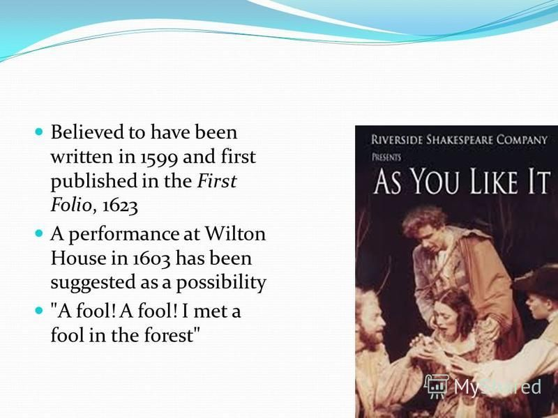 Believed to have been written in 1599 and first published in the First Folio, 1623 A performance at Wilton House in 1603 has been suggested as a possibility A fool! A fool! I met a fool in the forest