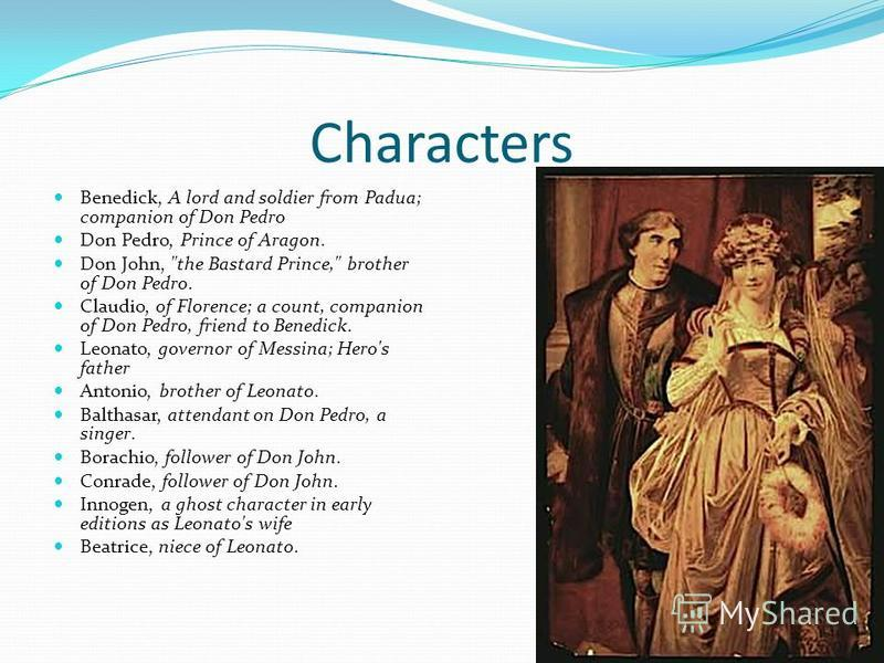 Characters Benedick, A lord and soldier from Padua; companion of Don Pedro Don Pedro, Prince of Aragon. Don John,
