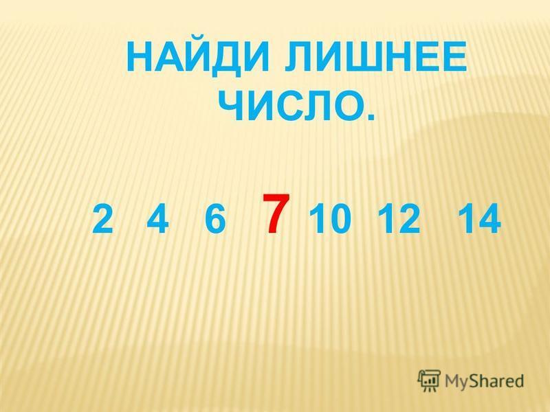 НАЙДИ ЛИШНЕЕ ЧИСЛО. 24 6 7 10 12 14