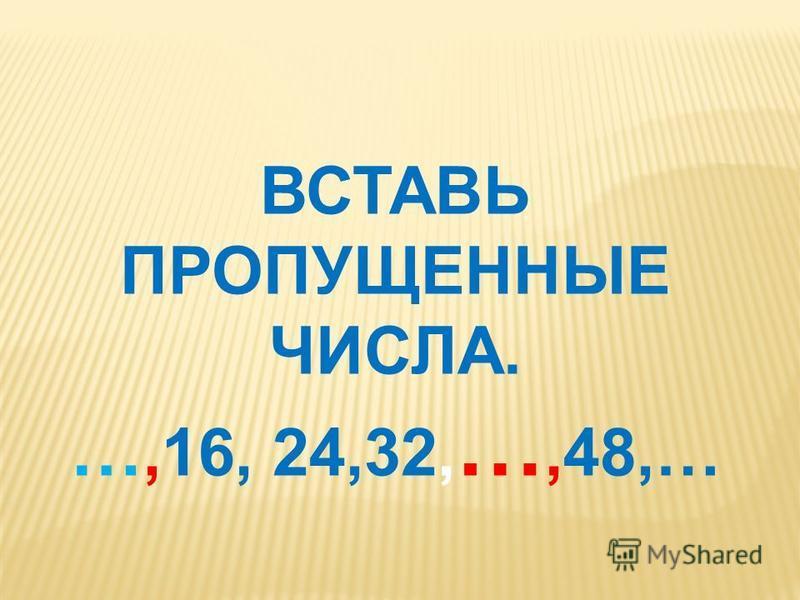 ВСТАВЬ ПРОПУЩЕННЫЕ ЧИСЛА. …,16, 24,32, …,48,…