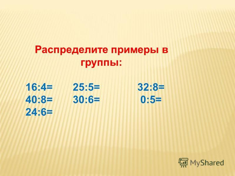 Распределите примеры в группы: 16:4= 25:5= 32:8= 40:8= 30:6= 0:5= 24:6=