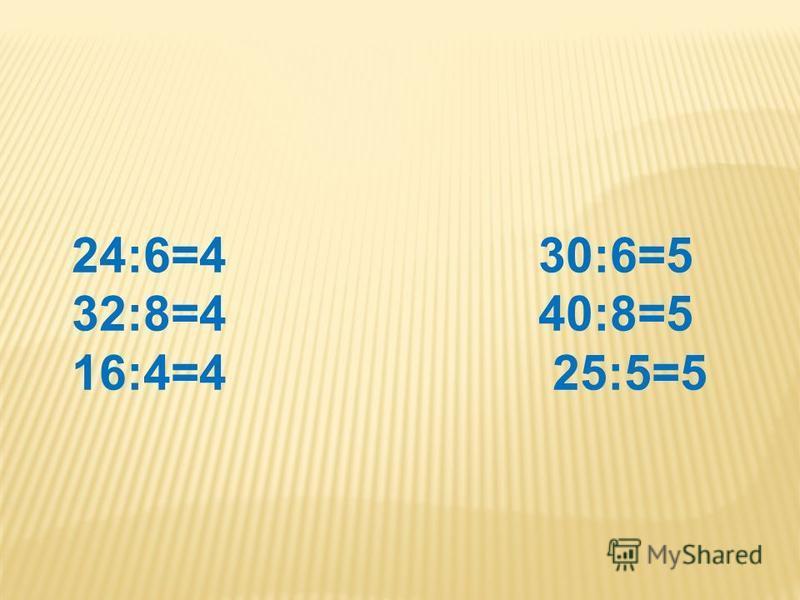 24:6=4 30:6=5 32:8=4 40:8=5 16:4=4 25:5=5