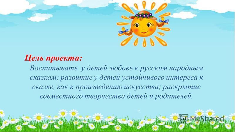 Цель проекта: Воспитывать у детей любовь к русским народным сказкам; развитие у детей устойчивого интереса к сказке, как к произведению искусства; раскрытие совместного творчества детей и родителей.