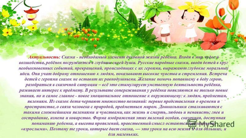 Актуальность: Сказка - необходимый элемент духовной жизни ребёнка. Входя в мир чудес и волшебства, ребёнок погружается в глубины своей души. Русские народные сказки, вводя детей в круг необыкновенных событий, превращений, происходящих с их героями, в