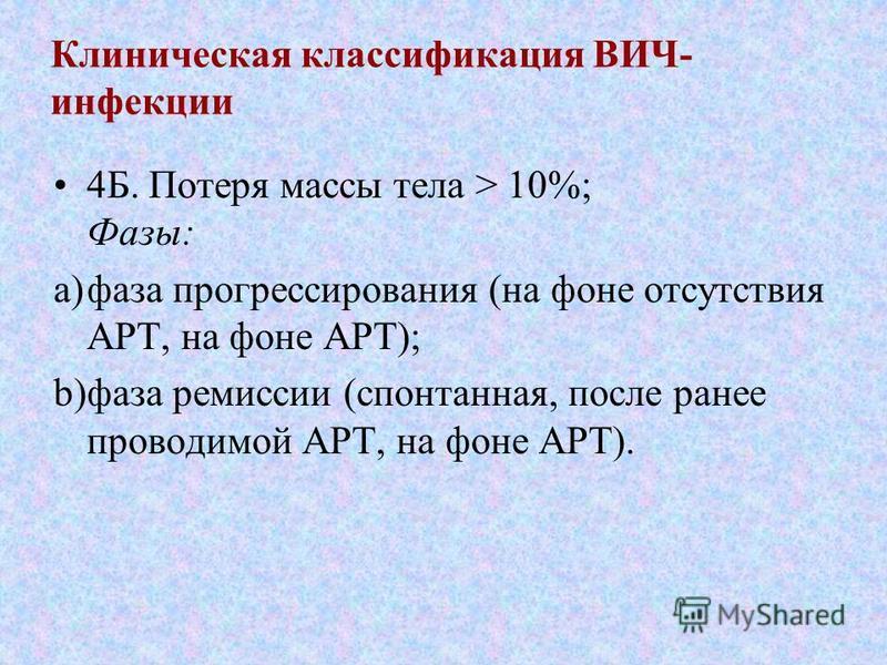 Клиническая классификация ВИЧ- инфекции 4Б. Потеря массы тела > 10%; Фазы: a)фаза прогрессирования (на фоне отсутствия АРТ, на фоне АРТ); b)фаза ремиссии (спонтанная, после ранее проводимой АРТ, на фоне АРТ).