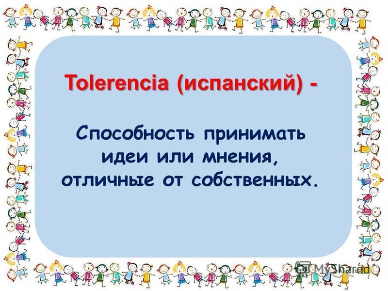 Tolerencia (испанский) - Способность принимать идеи или мнения, отличные от собственных.