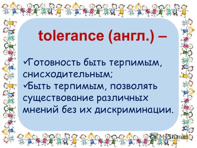 Готовность быть терпимым, снисходительным; Быть терпимым, позволять существование различных мнений без их дискриминации.