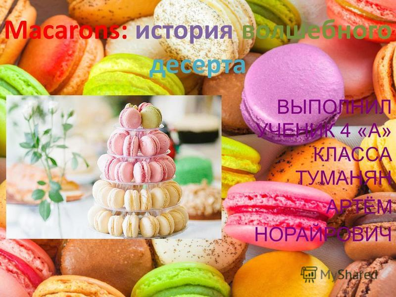 Macarons: история волшебного десерта ВЫПОЛНИЛ УЧЕНИК 4 «А» КЛАССА ТУМАНЯН АРТЁМ НОРАЙРОВИЧ
